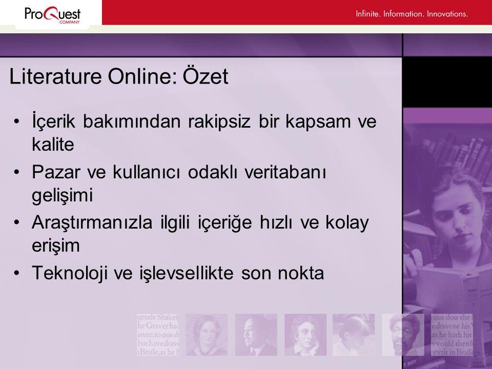 Literature Online: Özet •İçerik bakımından rakipsiz bir kapsam ve kalite •Pazar ve kullanıcı odaklı veritabanı gelişimi •Araştırmanızla ilgili içeriğe hızlı ve kolay erişim •Teknoloji ve işlevsellikte son nokta