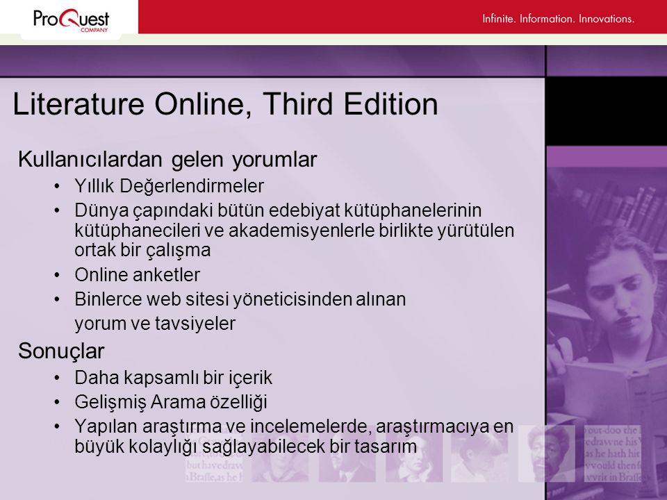 Literature Online, Third Edition Kullanıcılardan gelen yorumlar •Yıllık Değerlendirmeler •Dünya çapındaki bütün edebiyat kütüphanelerinin kütüphanecileri ve akademisyenlerle birlikte yürütülen ortak bir çalışma •Online anketler •Binlerce web sitesi yöneticisinden alınan yorum ve tavsiyeler Sonuçlar •Daha kapsamlı bir içerik •Gelişmiş Arama özelliği •Yapılan araştırma ve incelemelerde, araştırmacıya en büyük kolaylığı sağlayabilecek bir tasarım