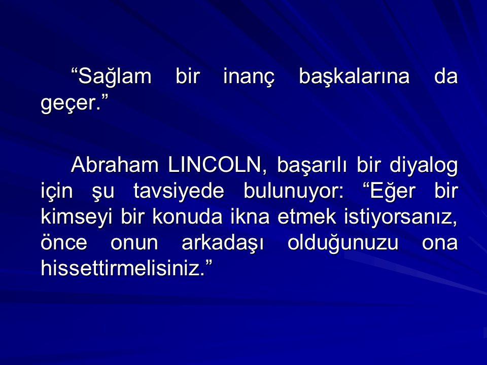 """""""Sağlam bir inanç başkalarına da geçer."""" Abraham LINCOLN, başarılı bir diyalog için şu tavsiyede bulunuyor: """"Eğer bir kimseyi bir konuda ikna etmek is"""