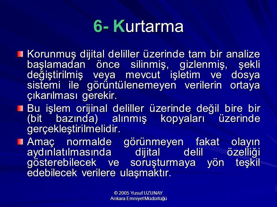 © 2005 Yusuf UZUNAY Ankara Emniyet Müdürlüğü 6- Kurtarma Korunmuş dijital deliller üzerinde tam bir analize başlamadan önce silinmiş, gizlenmiş, şekli