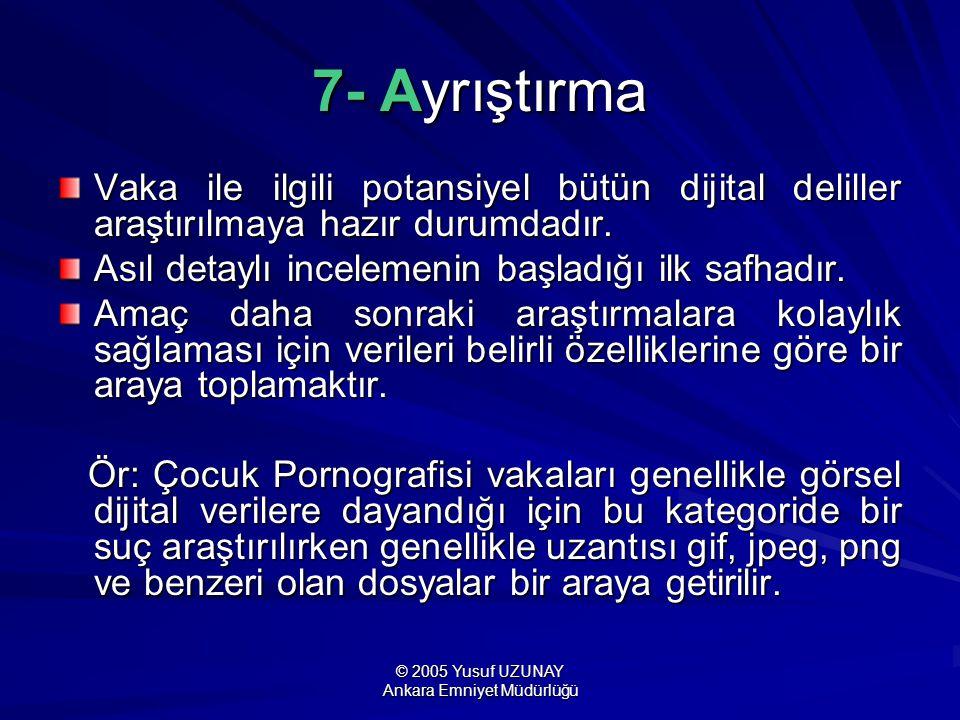 © 2005 Yusuf UZUNAY Ankara Emniyet Müdürlüğü 7- Ayrıştırma Vaka ile ilgili potansiyel bütün dijital deliller araştırılmaya hazır durumdadır. Asıl deta