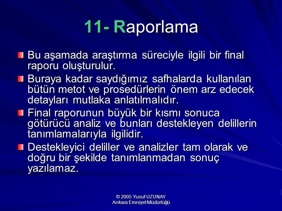 © 2005 Yusuf UZUNAY Ankara Emniyet Müdürlüğü 11- Raporlama Bu aşamada araştırma süreciyle ilgili bir final raporu oluşturulur. Buraya kadar saydığımız