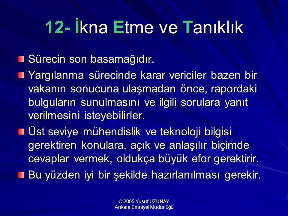 © 2005 Yusuf UZUNAY Ankara Emniyet Müdürlüğü 12- İkna Etme ve Tanıklık Sürecin son basamağıdır. Yargılanma sürecinde karar vericiler bazen bir vakanın