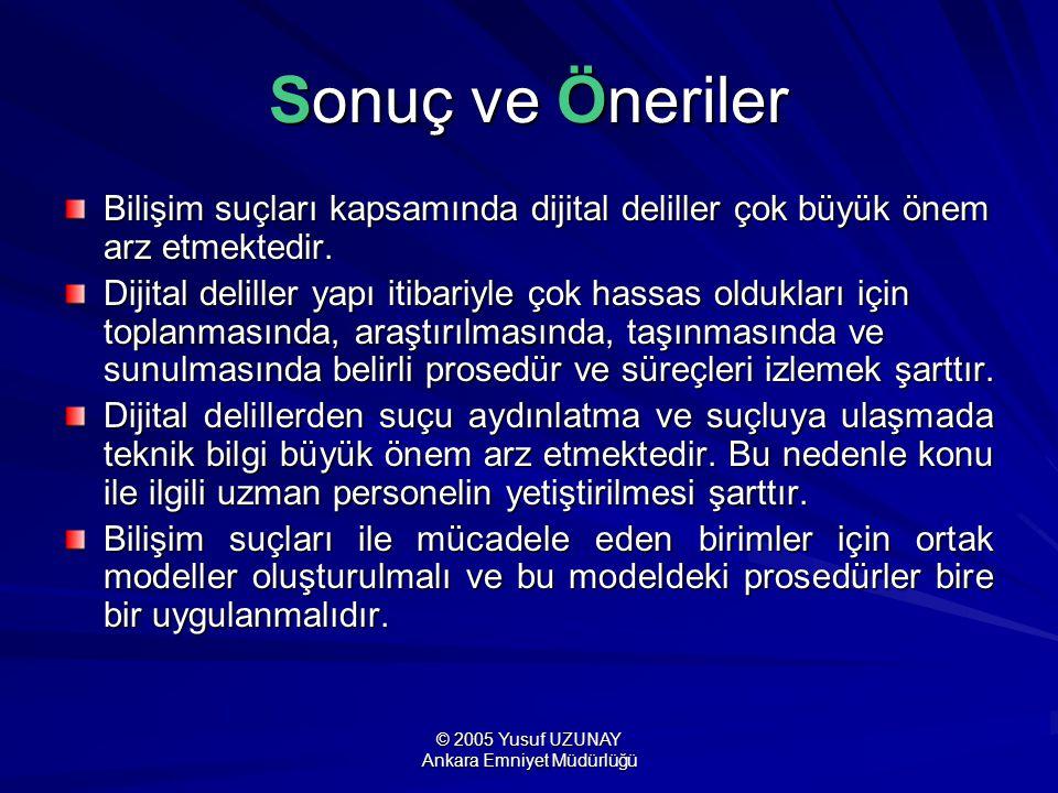 © 2005 Yusuf UZUNAY Ankara Emniyet Müdürlüğü Sonuç ve Öneriler Bilişim suçları kapsamında dijital deliller çok büyük önem arz etmektedir. Dijital deli