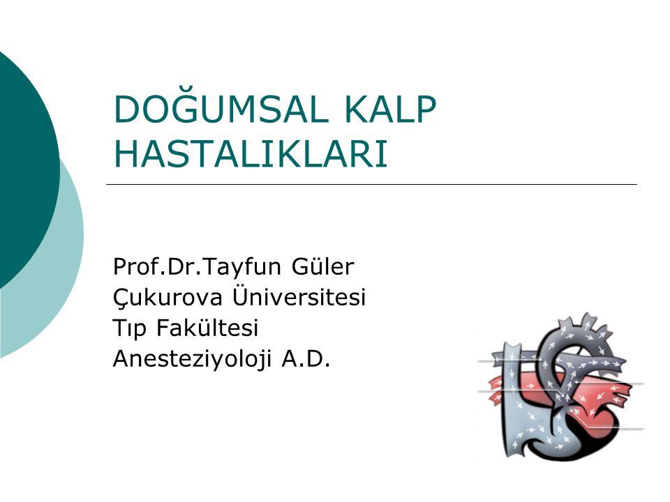 DOĞUMSAL KALP HASTALIKLARI Prof.Dr.Tayfun Güler Çukurova Üniversitesi Tıp Fakültesi Anesteziyoloji A.D.