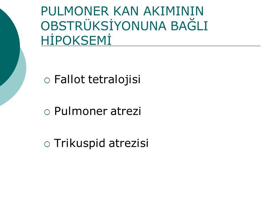 PULMONER KAN AKIMININ OBSTRÜKSİYONUNA BAĞLI HİPOKSEMİ  Fallot tetralojisi  Pulmoner atrezi  Trikuspid atrezisi
