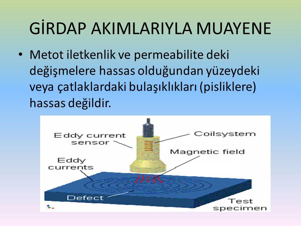 • Metot iletkenlik ve permeabilite deki değişmelere hassas olduğundan yüzeydeki veya çatlaklardaki bulaşıklıkları (pisliklere) hassas değildir. GİRDAP