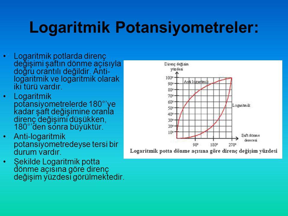 Logaritmik Potansiyometreler: •Logaritmik potlarda direnç değişimi şaftın dönme açısıyla doğru orantılı değildir.