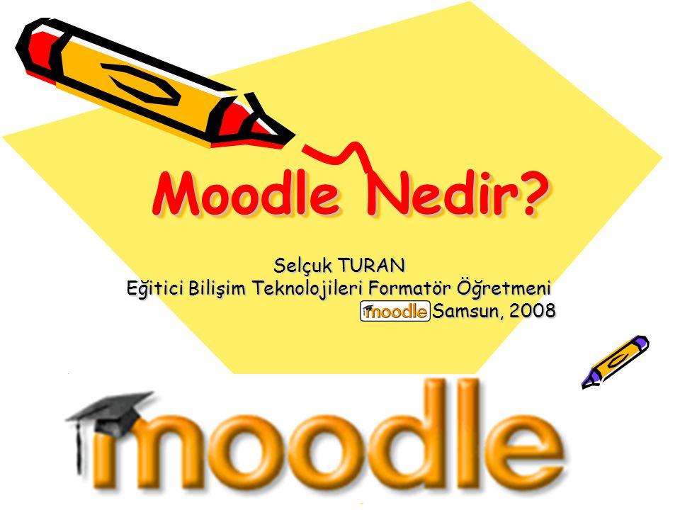 Moodle Nedir? Selçuk TURAN Eğitici Bilişim Teknolojileri Formatör Öğretmeni Samsun, 2008