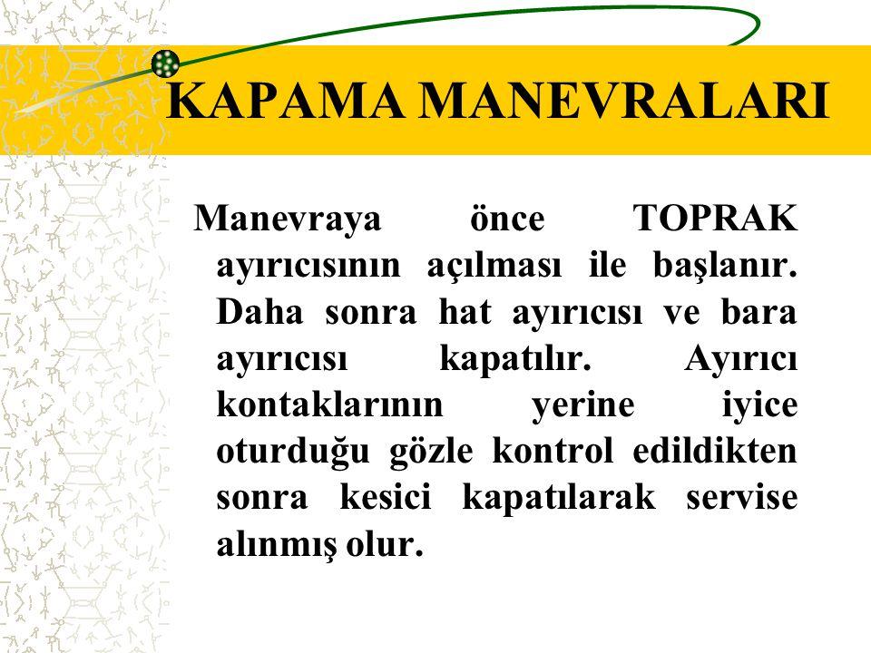 KAPAMA MANEVRALARI Manevraya önce TOPRAK ayırıcısının açılması ile başlanır. Daha sonra hat ayırıcısı ve bara ayırıcısı kapatılır. Ayırıcı kontakların