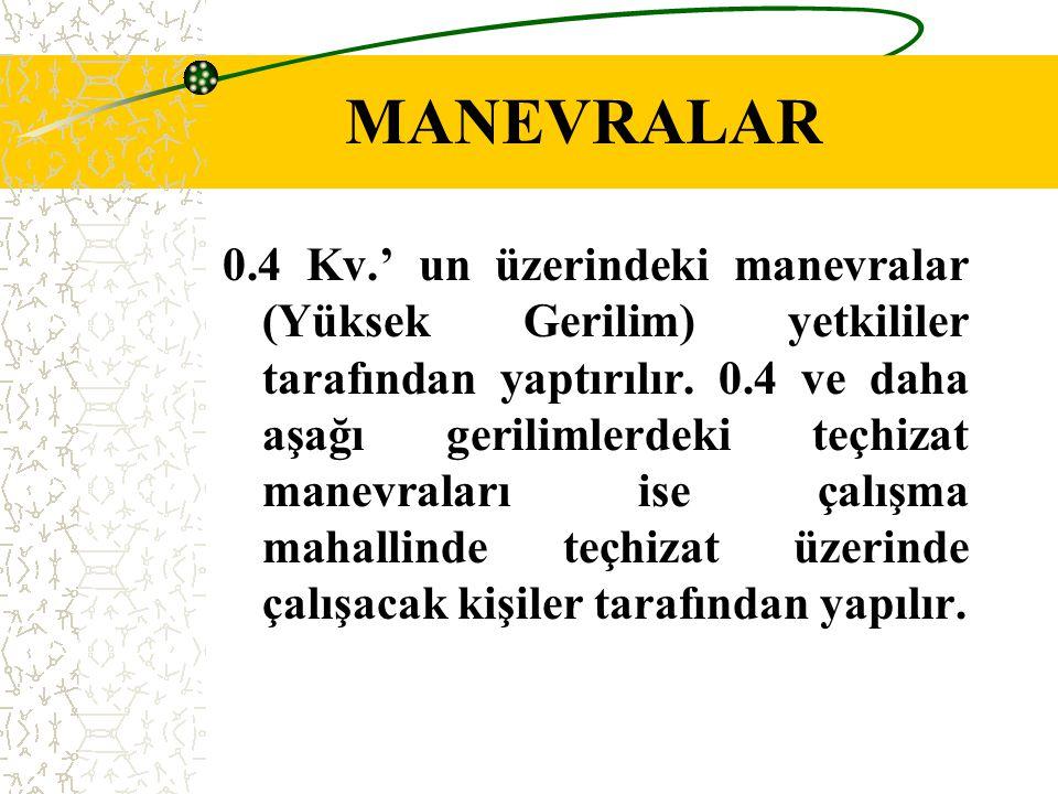 MANEVRALAR 0.4 Kv.' un üzerindeki manevralar (Yüksek Gerilim) yetkililer tarafından yaptırılır. 0.4 ve daha aşağı gerilimlerdeki teçhizat manevraları