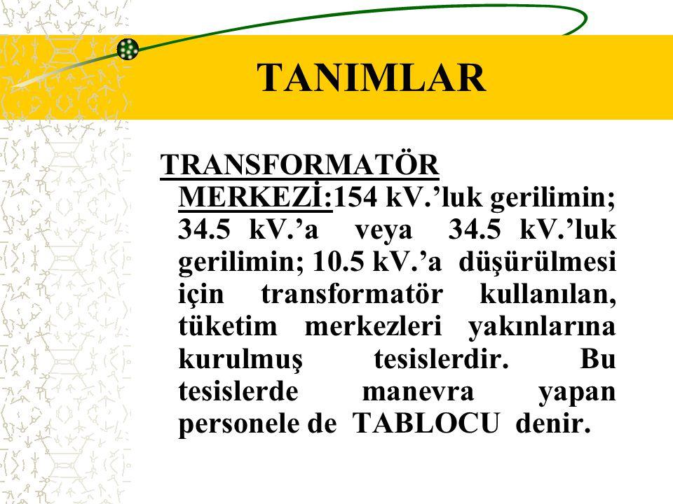 TANIMLAR TRANSFORMATÖR MERKEZİ:154 kV.'luk gerilimin; 34.5 kV.'a veya 34.5 kV.'luk gerilimin; 10.5 kV.'a düşürülmesi için transformatör kullanılan, tü