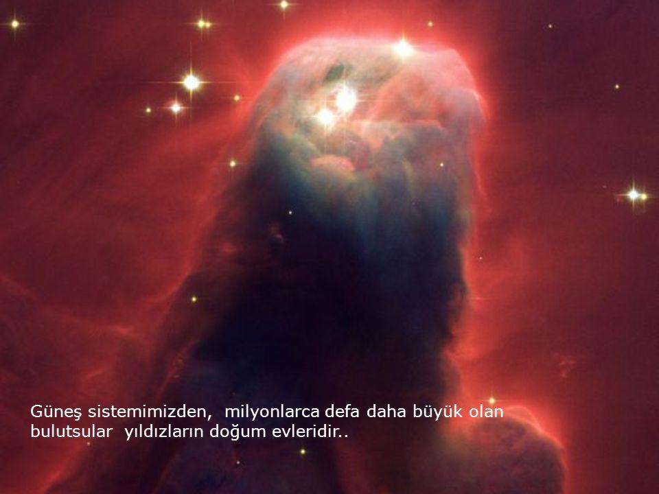 Güneş sistemimizden, milyonlarca defa daha büyük olan bulutsular yıldızların doğum evleridir..