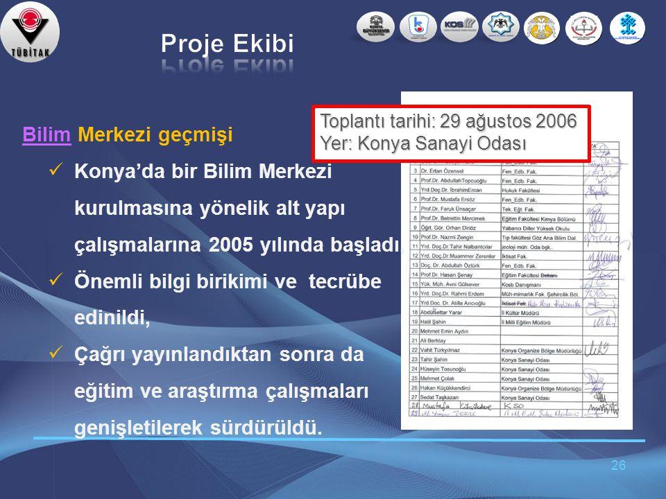 26 BilimBilim Merkezi geçmişi  Konya'da bir Bilim Merkezi kurulmasına yönelik alt yapı çalışmalarına 2005 yılında başladı,  Önemli bilgi birikimi ve tecrübe edinildi,  Çağrı yayınlandıktan sonra da eğitim ve araştırma çalışmaları genişletilerek sürdürüldü.