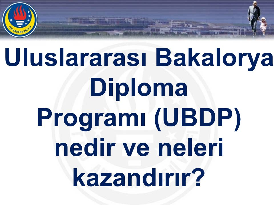 ULUSLARARASI BAKALORYA DİPLOMA PROGRAMI •Uluslararası Bakalorya Diploma Programı (UBDP), merkezi Cenevre de bulunan Uluslararası Bakalorya Organizasyonu (IBO) tarafından uygulanan ve 16-19 yaş arası öğrenciler için hazırlanmış, geniş kapsamlı, üniversite öncesi iki yıllık bir programdır.