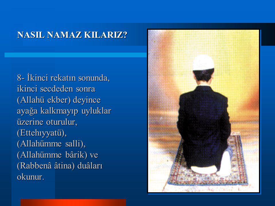 7- Sonra (Allahü ekber) diyerek, tekrar secdeye varılır. Secdede, üç kez (Sübhâne Rabbiyel alâ) okunduktan sonra (Allahü ekber) diyerek ayağa kalkılır