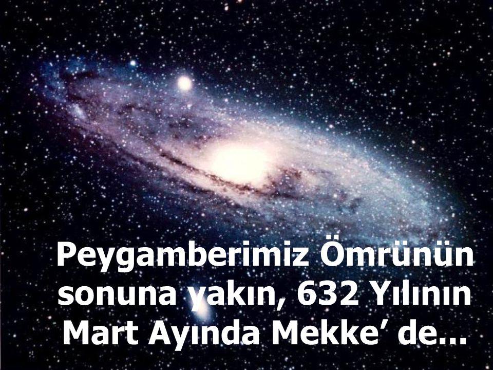 Peygamberimiz Ömrünün sonuna yakın, 632 Yılının Mart Ayında Mekke' de...
