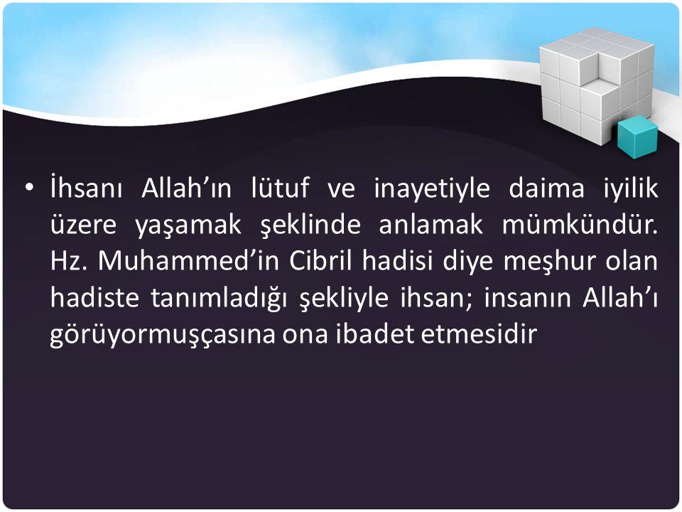 • İhsanı Allah'ın lütuf ve inayetiyle daima iyilik üzere yaşamak şeklinde anlamak mümkündür. Hz. Muhammed'in Cibril hadisi diye meşhur olan hadiste ta
