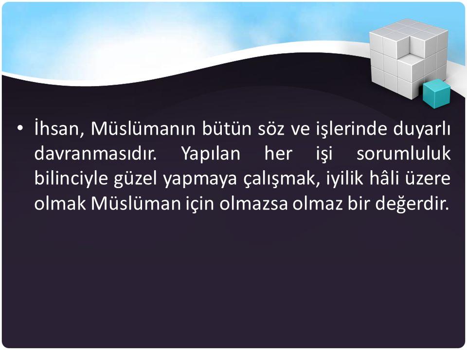 • İhsan, Müslümanın bütün söz ve işlerinde duyarlı davranmasıdır. Yapılan her işi sorumluluk bilinciyle güzel yapmaya çalışmak, iyilik hâli üzere olma