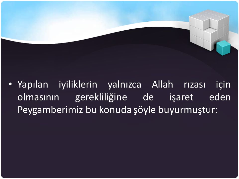 • Yapılan iyiliklerin yalnızca Allah rızası için olmasının gerekliliğine de işaret eden Peygamberimiz bu konuda şöyle buyurmuştur: