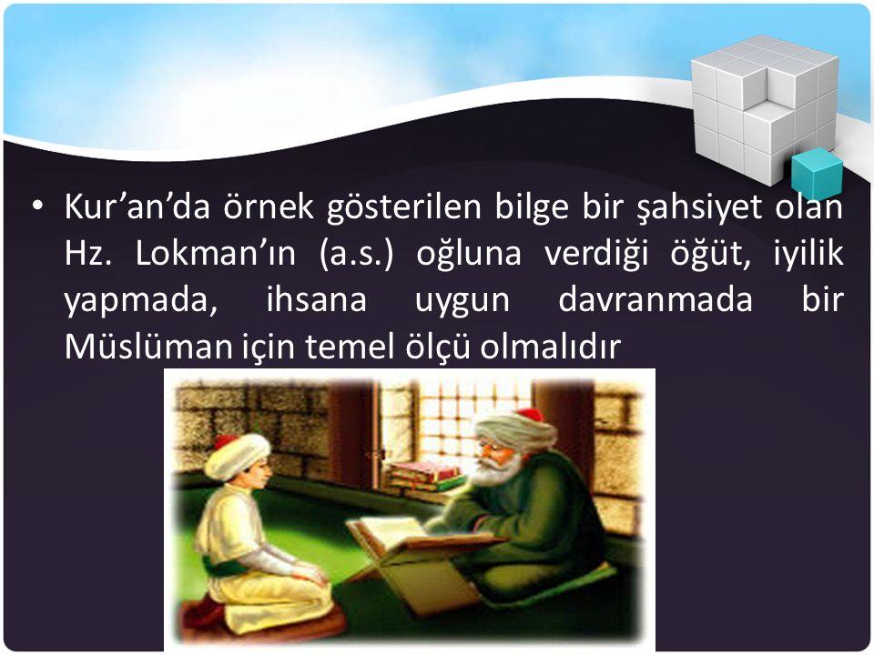 • Kur'an'da örnek gösterilen bilge bir şahsiyet olan Hz. Lokman'ın (a.s.) oğluna verdiği öğüt, iyilik yapmada, ihsana uygun davranmada bir Müslüman iç