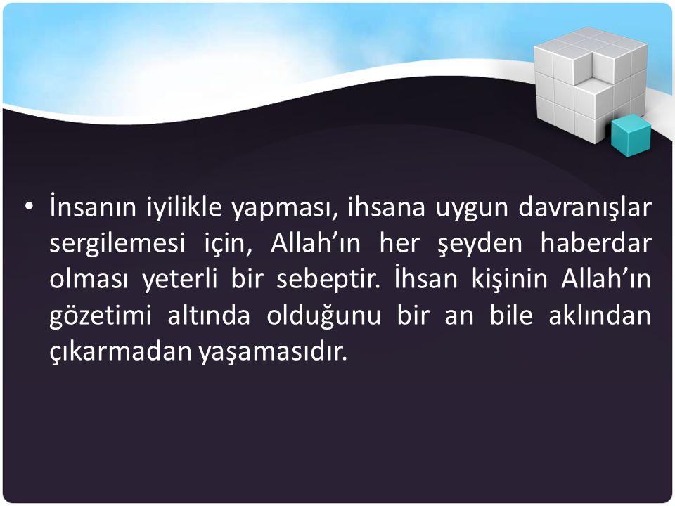 • İnsanın iyilikle yapması, ihsana uygun davranışlar sergilemesi için, Allah'ın her şeyden haberdar olması yeterli bir sebeptir. İhsan kişinin Allah'ı
