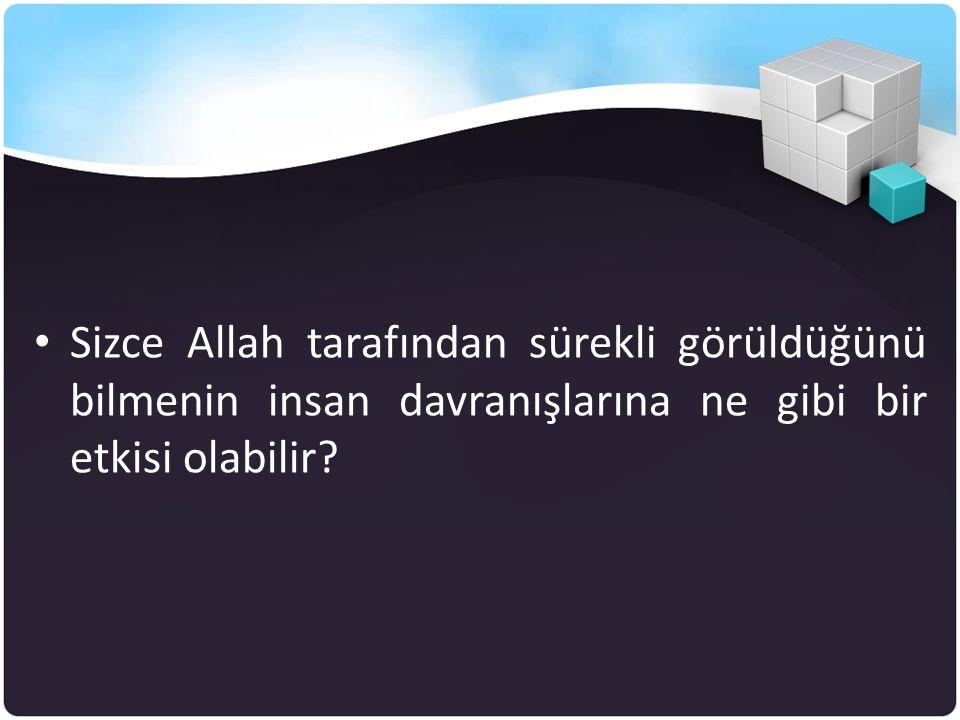 • Sizce Allah tarafından sürekli görüldüğünü bilmenin insan davranışlarına ne gibi bir etkisi olabilir?