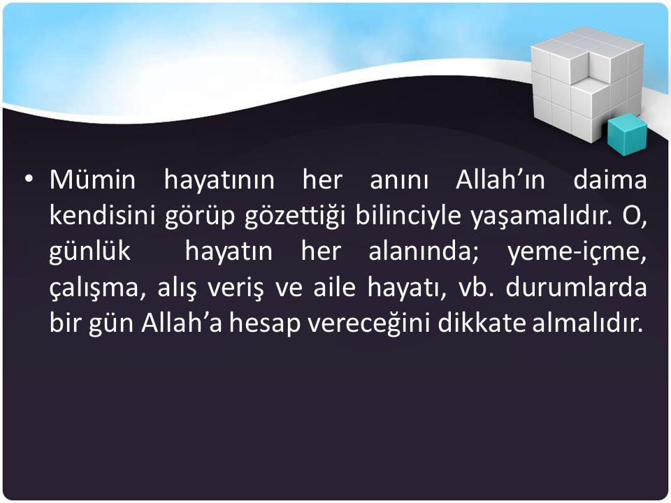 •M•Mümin hayatının her anını Allah'ın daima kendisini görüp gözettiği bilinciyle yaşamalıdır. O, günlük hayatın her alanında; yeme-içme, çalışma, alış