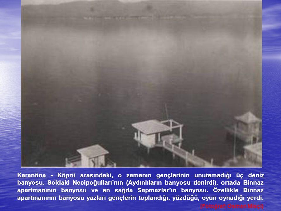 Karantina - Köprü arasındaki, o zamanın gençlerinin unutamadığı üç deniz banyosu. Soldaki Necipoğulları'nın (Aydınlıların banyosu denirdi), ortada Bin