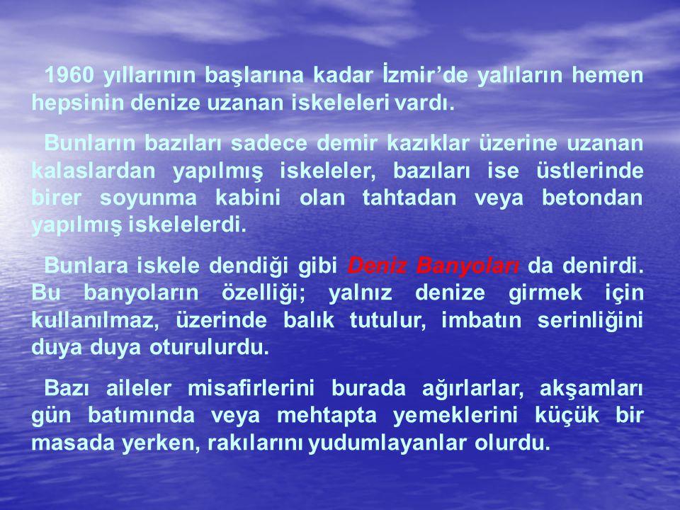 1960 yıllarının başlarına kadar İzmir'de yalıların hemen hepsinin denize uzanan iskeleleri vardı. Bunların bazıları sadece demir kazıklar üzerine uzan
