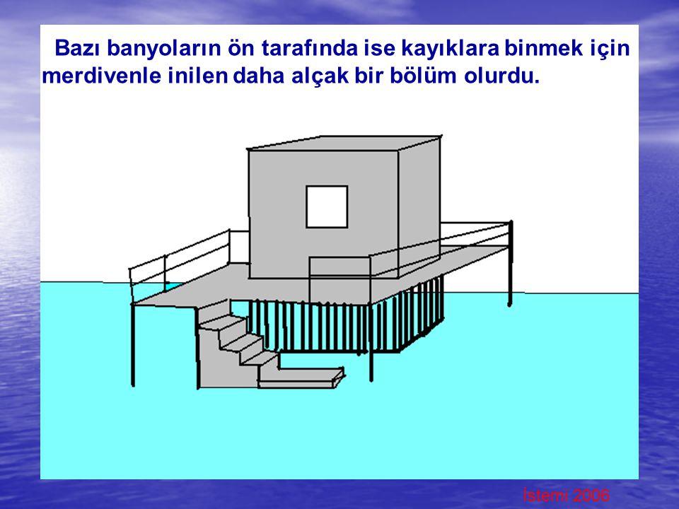 İstemi 2006 Bazı banyoların ön tarafında ise kayıklara binmek için merdivenle inilen daha alçak bir bölüm olurdu.