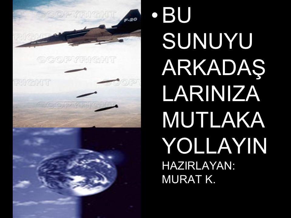•BU SUNUYU ARKADAŞ LARINIZA MUTLAKA YOLLAYIN HAZIRLAYAN: MURAT K.