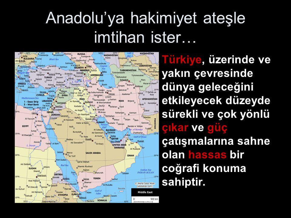 Anadolu'ya hakimiyet ateşle imtihan ister… •Türkiye, üzerinde ve yakın çevresinde dünya geleceğini etkileyecek düzeyde sürekli ve çok yönlü çıkar ve g