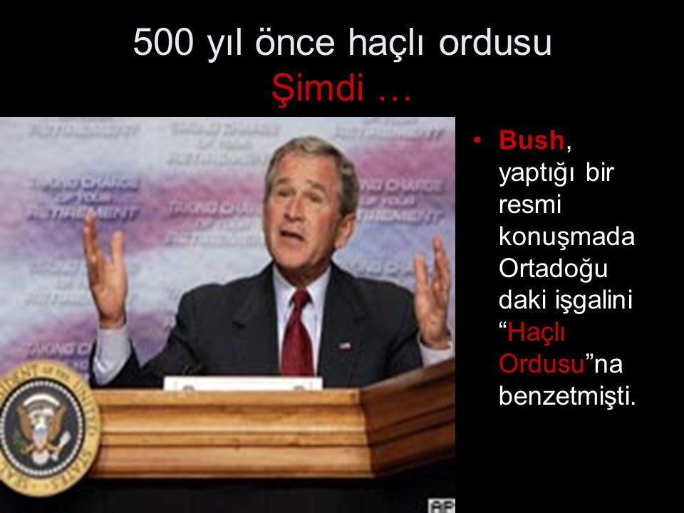 """500 yıl önce haçlı ordusu Şimdi … •Bush, yaptığı bir resmi konuşmada Ortadoğu daki işgalini """"Haçlı Ordusu""""na benzetmişti."""