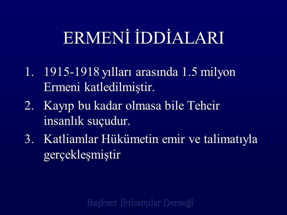 ERMENİ İDDİALARI 1.1915-1918 yılları arasında 1.5 milyon Ermeni katledilmiştir. 2.Kayıp bu kadar olmasa bile Tehcir insanlık suçudur. 3.Katliamlar Hük