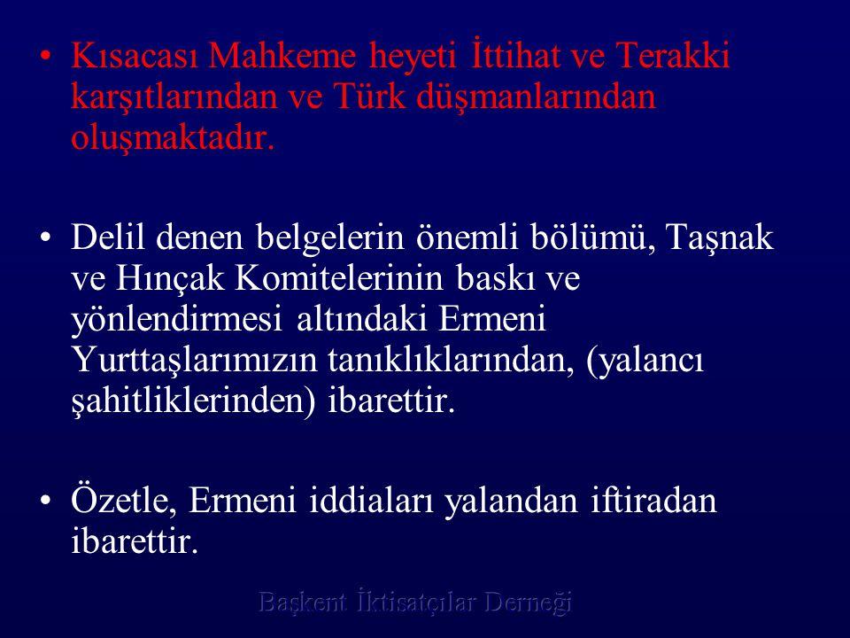 •K•Kısacası Mahkeme heyeti İttihat ve Terakki karşıtlarından ve Türk düşmanlarından oluşmaktadır. •D•Delil denen belgelerin önemli bölümü, Taşnak ve H