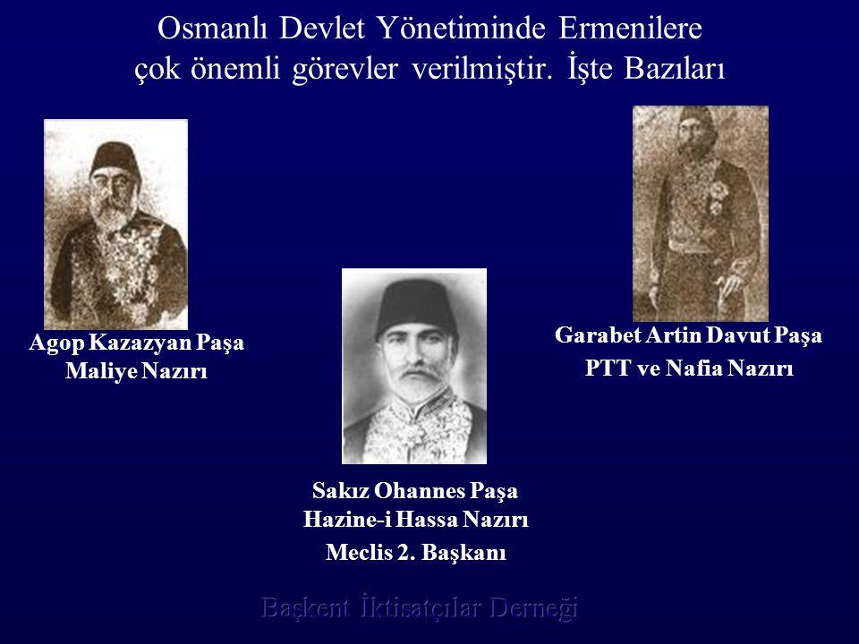Osmanlı Devlet Yönetiminde Ermenilere çok önemli görevler verilmiştir. İşte Bazıları Agop Kazazyan Paşa Maliye Nazırı Garabet Artin Davut Paşa PTT ve