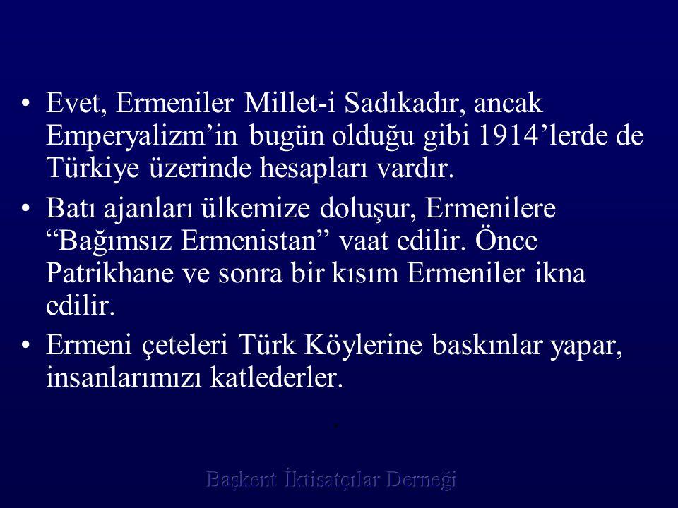 •E•Evet, Ermeniler Millet-i Sadıkadır, ancak Emperyalizm'in bugün olduğu gibi 1914'lerde de Türkiye üzerinde hesapları vardır. •B•Batı ajanları ülkemi