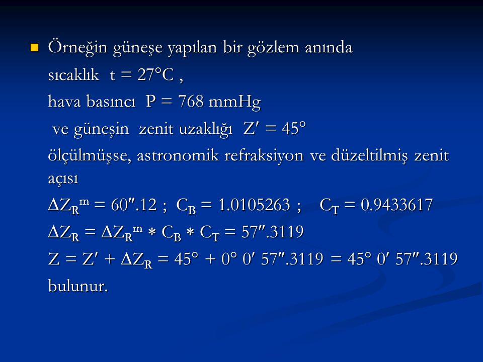  Örneğin güneşe yapılan bir gözlem anında sıcaklık t = 27  C, hava basıncı P = 768 mmHg ve güneşin zenit uzaklığı Z = 45  ve güneşin zenit uzaklığı