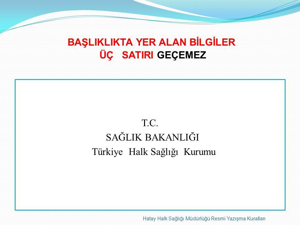 BAŞLIKLIKTA YER ALAN BİLGİLER ÜÇ SATIRI GEÇEMEZ Hatay Halk Sağlığı Müdürlüğü Resmi Yazışma Kuralları T.C. SAĞLIK BAKANLIĞI Türkiye Halk Sağlığı Kurumu