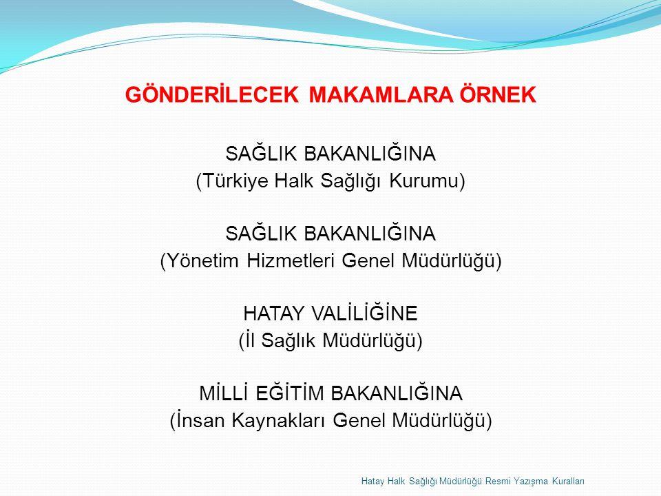 GÖNDERİLECEK MAKAMLARA ÖRNEK SAĞLIK BAKANLIĞINA (Türkiye Halk Sağlığı Kurumu) SAĞLIK BAKANLIĞINA (Yönetim Hizmetleri Genel Müdürlüğü) HATAY VALİLİĞİNE