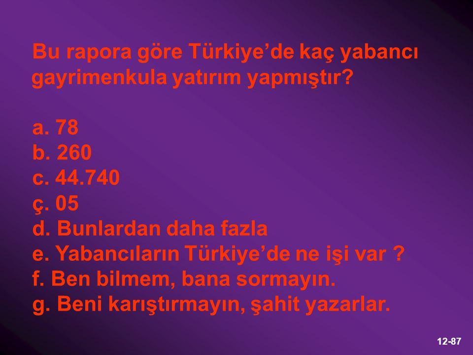 12-87 Bu rapora göre Türkiye'de kaç yabancı gayrimenkula yatırım yapmıştır? a. 78 b. 260 c. 44.740 ç. 05 d. Bunlardan daha fazla e. Yabancıların Türki