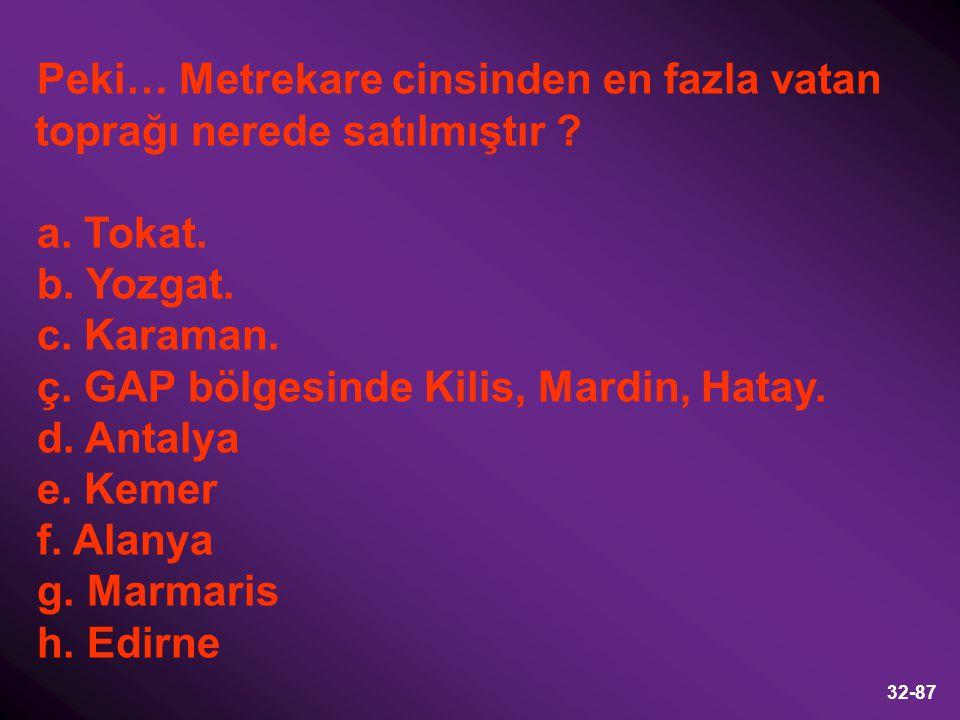 32-87 Peki… Metrekare cinsinden en fazla vatan toprağı nerede satılmıştır ? a. Tokat. b. Yozgat. c. Karaman. ç. GAP bölgesinde Kilis, Mardin, Hatay. d