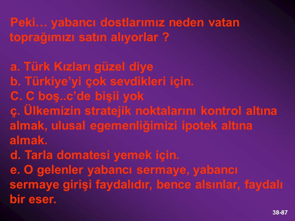 38-87 Peki… yabancı dostlarımız neden vatan toprağımızı satın alıyorlar ? a. Türk Kızları güzel diye b. Türkiye'yi çok sevdikleri için. C. C boş..c'de