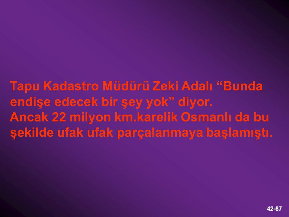 """42-87 Tapu Kadastro Müdürü Zeki Adalı """"Bunda endişe edecek bir şey yok"""" diyor. Ancak 22 milyon km.karelik Osmanlı da bu şekilde ufak ufak parçalanmaya"""