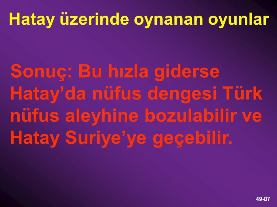 49-87 Sonuç: Bu hızla giderse Hatay'da nüfus dengesi Türk nüfus aleyhine bozulabilir ve Hatay Suriye'ye geçebilir. Hatay üzerinde oynanan oyunlar