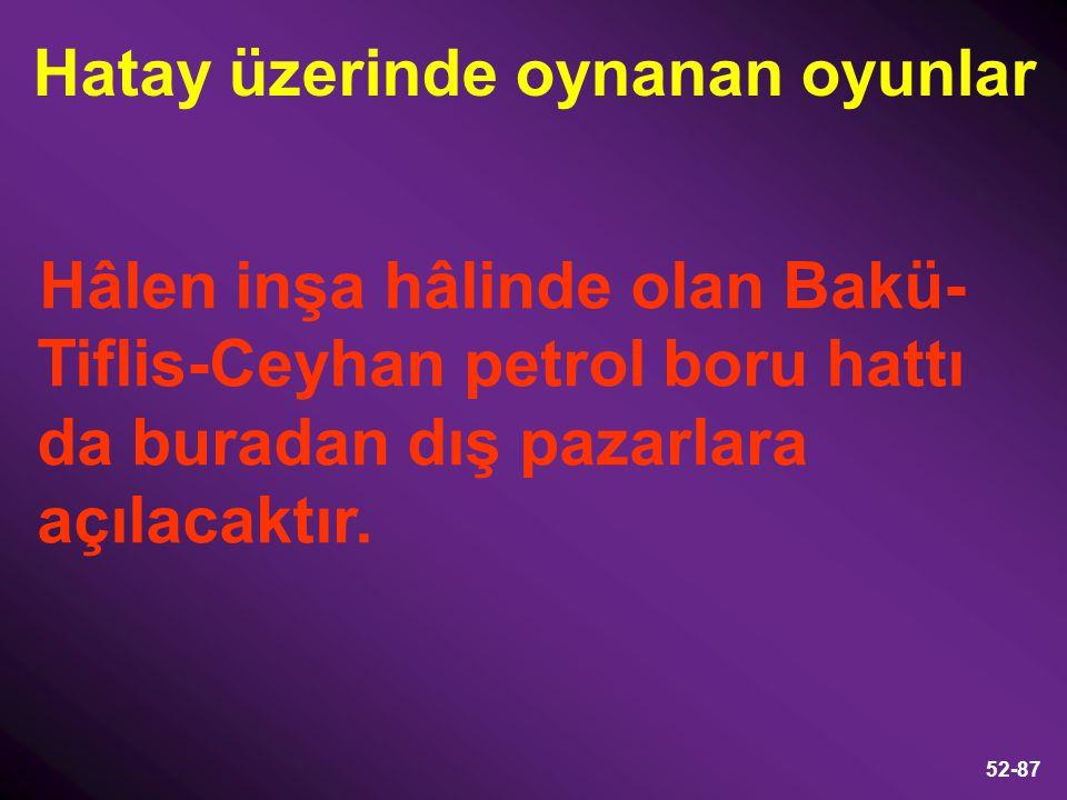 52-87 Hâlen inşa hâlinde olan Bakü- Tiflis-Ceyhan petrol boru hattı da buradan dış pazarlara açılacaktır. Hatay üzerinde oynanan oyunlar
