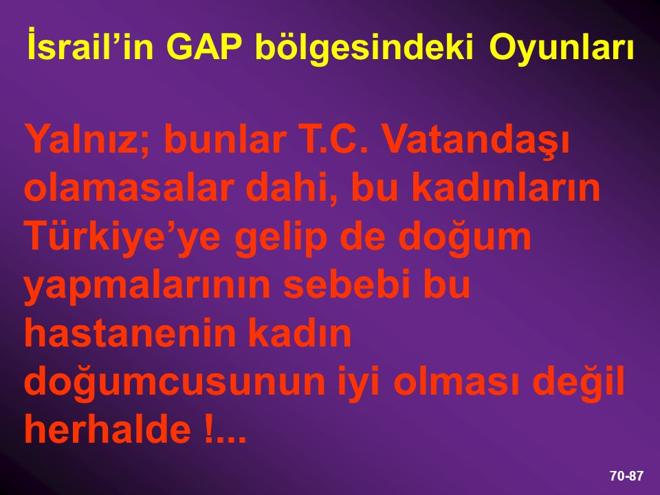 70-87 Yalnız; bunlar T.C. Vatandaşı olamasalar dahi, bu kadınların Türkiye'ye gelip de doğum yapmalarının sebebi bu hastanenin kadın doğumcusunun iyi