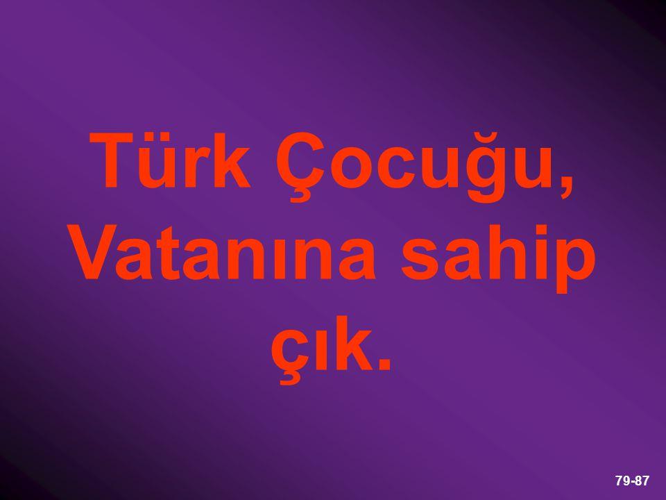 79-87 Türk Çocuğu, Vatanına sahip çık.