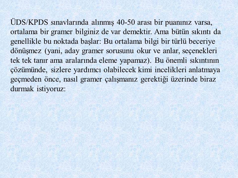 ÜDS/KPDS sınavlarında alınmış 40-50 arası bir puanınız varsa, ortalama bir gramer bilginiz de var demektir. Ama bütün sıkıntı da genellikle bu noktada